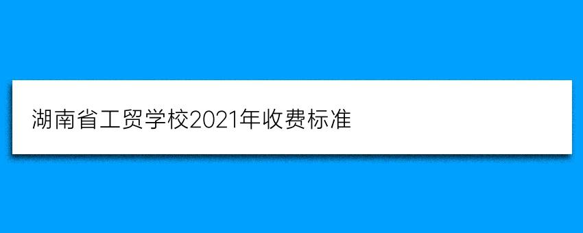 湖南省工贸学校2021年收费标准