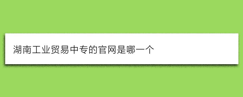湖南工业贸易中专的官网是哪一个