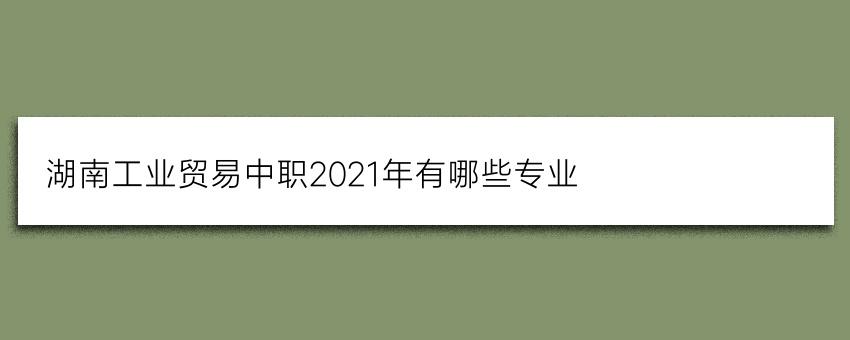 湖南工业贸易中职2021年有哪些专业
