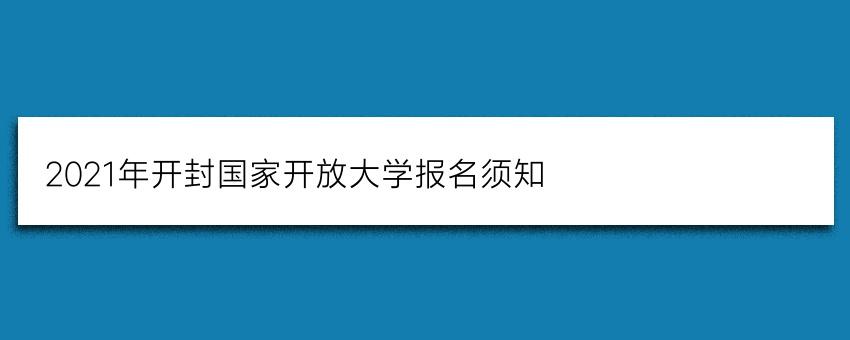 2021年开封国家开放大学报名须知(正规报名)