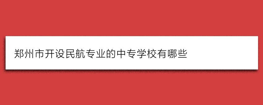 郑州市开设民航专业的中专学校有哪些