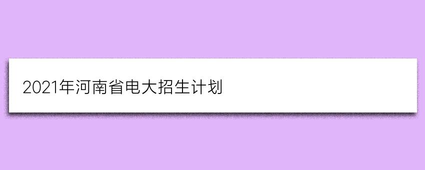 2021年河南省电大(国家开放大学)招生计划(正规报名)