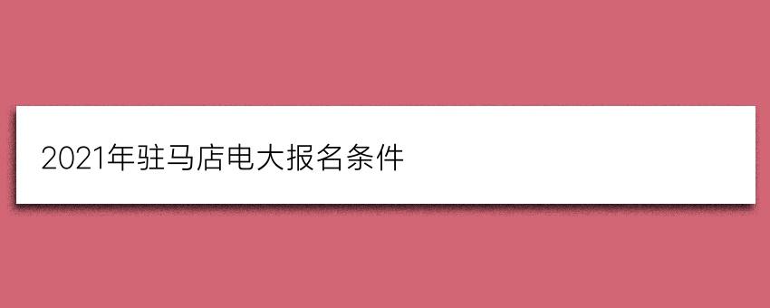 2021年驻马店电大(国家开放大学)报名条件(正规报名)