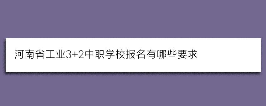 河南省工业3+2中职学校报名有哪些要求