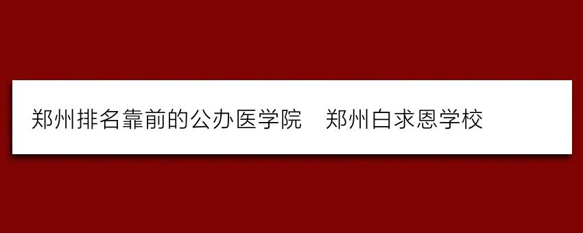 郑州排名靠前的公办医学院_郑州白求恩学校
