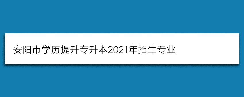 安阳市学历提升专升本(成考)2021年招生专业