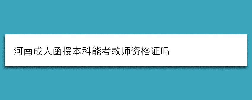 河南成人函授本科能考教师资格证吗