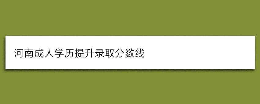 河南成人学历提升录取分数线