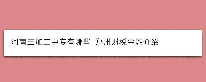河南三加二中专有哪些-郑州财税金融(中专部)介绍