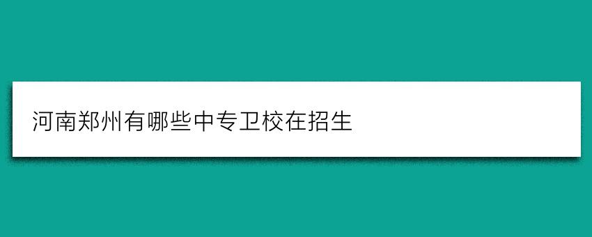 河南郑州有哪些中专卫校在招生
