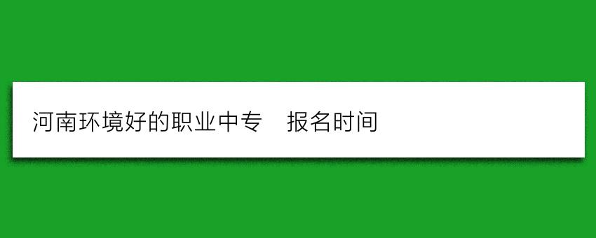 河南环境好的职业中专_报名时间