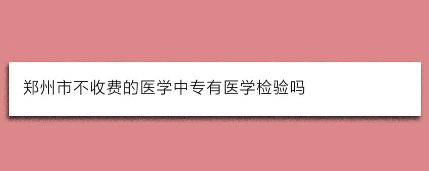 郑州市不收费的医学中专有医学检验吗
