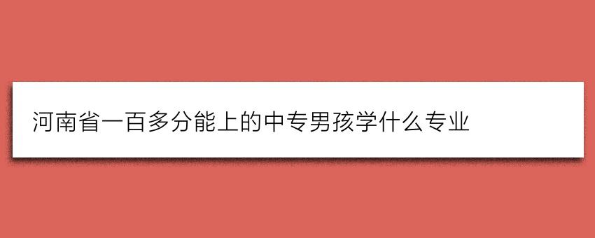 河南省一百多分能上的中专男孩学什么专业