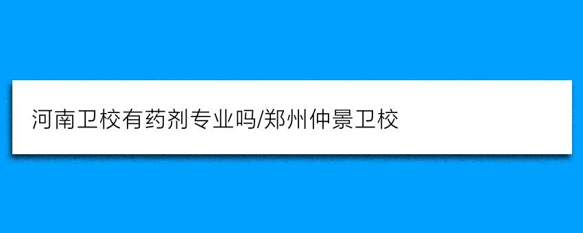 河南卫校有药剂专业吗/郑州仲景卫校