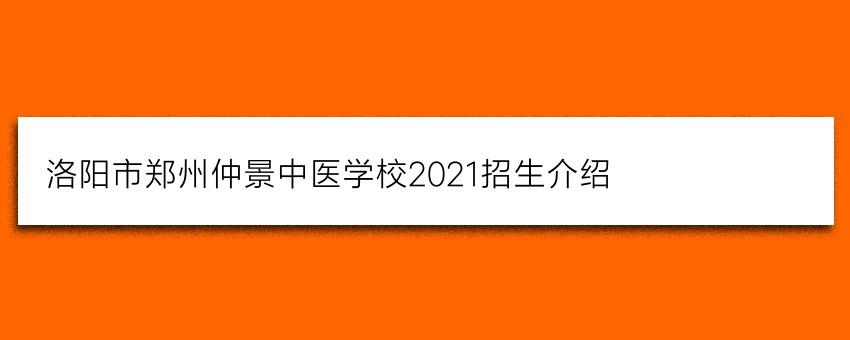 洛阳市郑州仲景中医学校2021招生介绍(必看)
