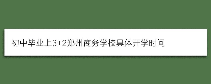 初中毕业上3+2郑州商务学校具体开学时间