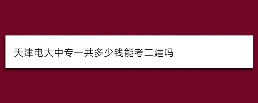 天津电大中专一共多少钱能考二建吗