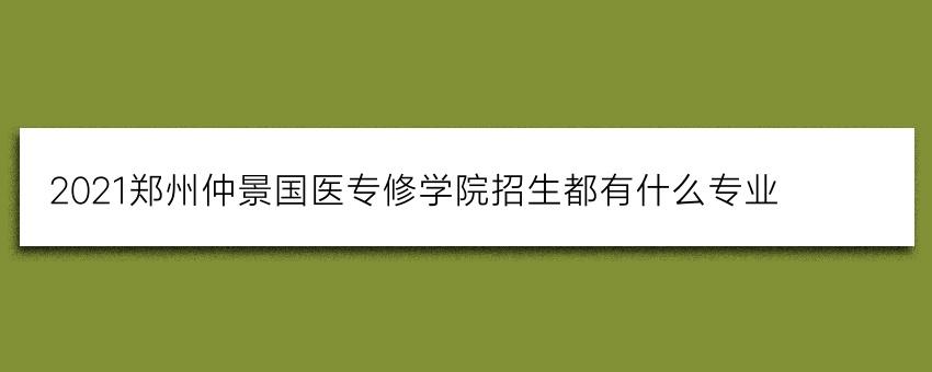 2021郑州仲景国医专修学院招生都有什么专业(必看)