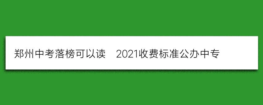 郑州中考落榜可以读_2021收费标准公办中专