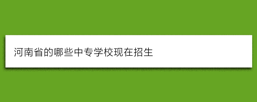 河南省的哪些中专学校现在招生