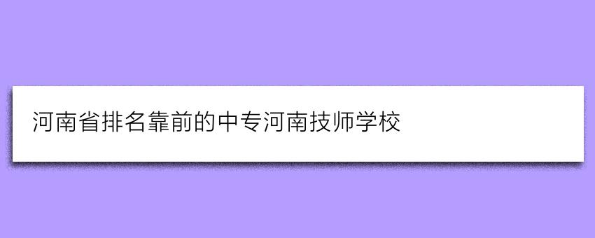 河南省排名靠前的中专河南技师学校