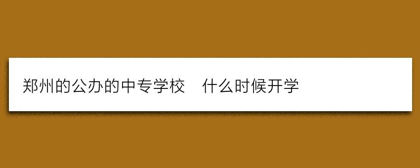 郑州的公办的中专学校_什么时候开学