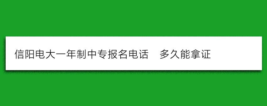 信阳电大一年制中专报名电话_多久能拿证