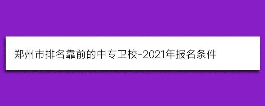 郑州市排名靠前的中专卫校-2021年报名条件
