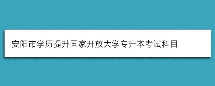 安阳市学历提升国家开放大学专升本考试科目