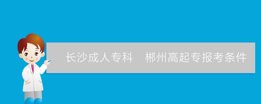 【长沙成人专科】郴州高起专报考条件