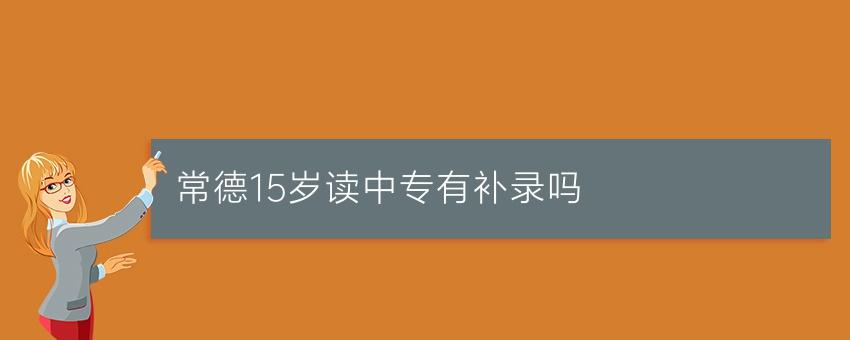 【湖南中专学校】常德15岁读中专有补录吗