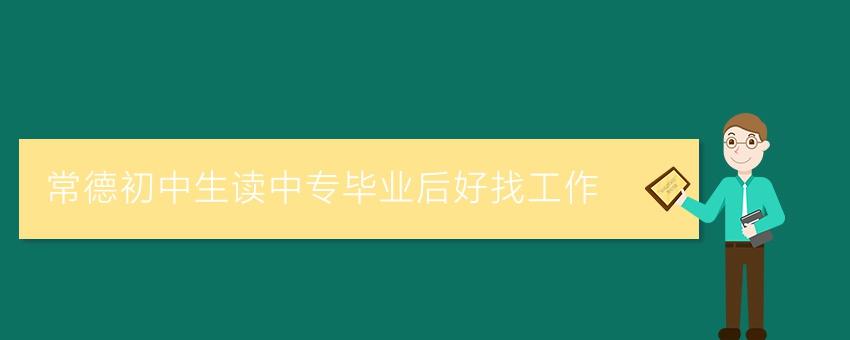 【湖南中专学校】常德初中生读中专毕业后好找工作