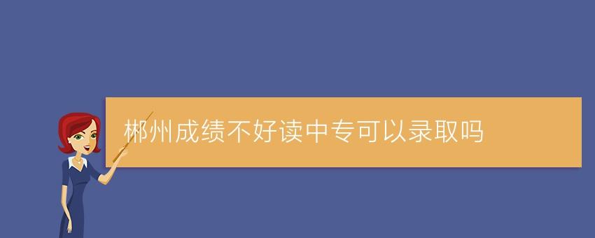 【湖南中专学校】郴州成绩不好读中专可以录取吗