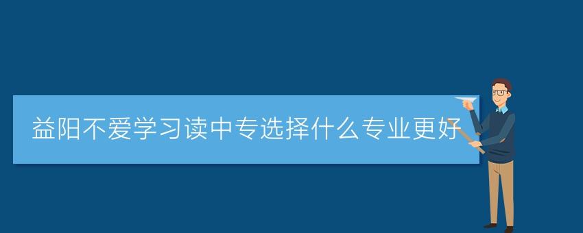 【长沙有名的中专学校】益阳不爱学习读中专选择什么专业更好
