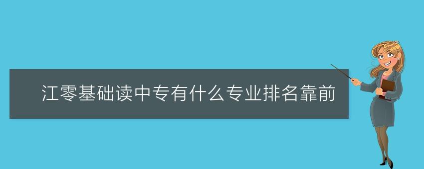 【长沙有名的中专学校】沅江零基础读中专有什么专业排名靠前