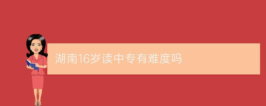 【长沙有名的中专学校】湖南16岁读中专有难度吗