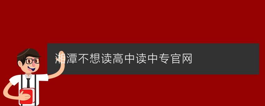 【湖南中专学校】湘潭不想读高中读中专官网