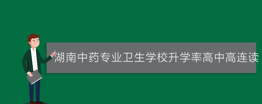 湖南中药专业卫生学校升学率高中高连读