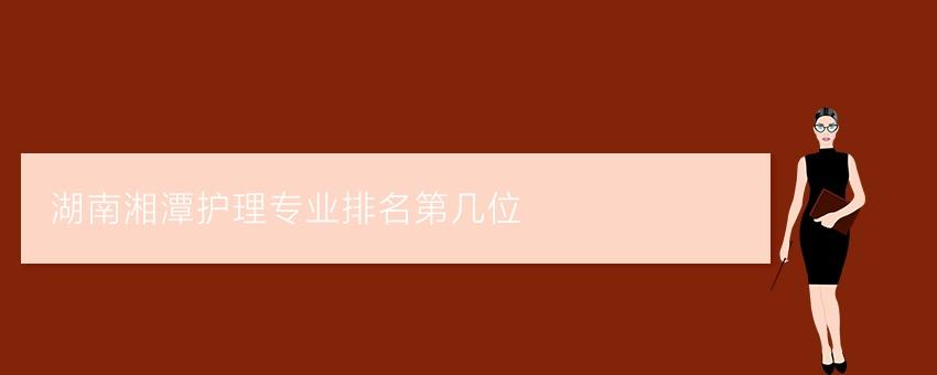 {长沙博雅中专}湖南湘潭护理专业排名第几位