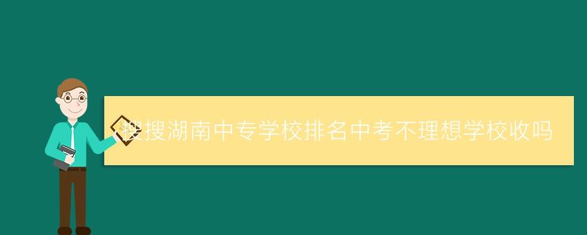 搜搜湖南中专学校排名中考不理想学校收吗