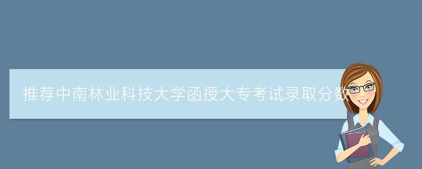 推荐中南林业科技大学函授大专考试录取分数