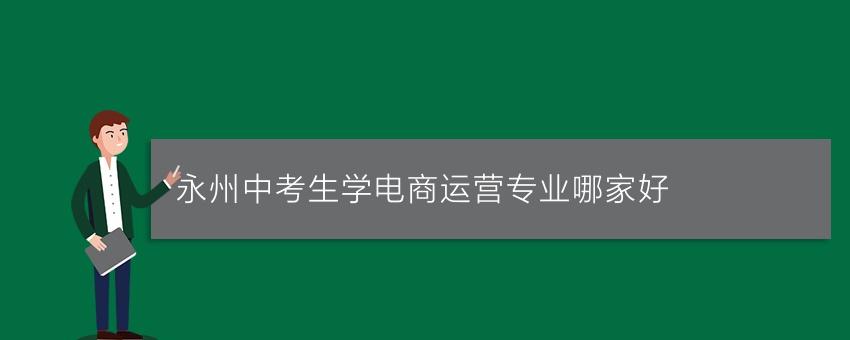 永州中考生学电商运营专业哪家好