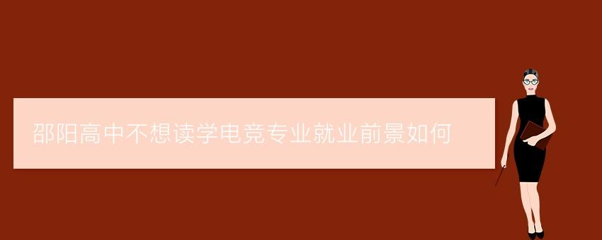 邵阳高中不想读学电竞专业就业前景如何