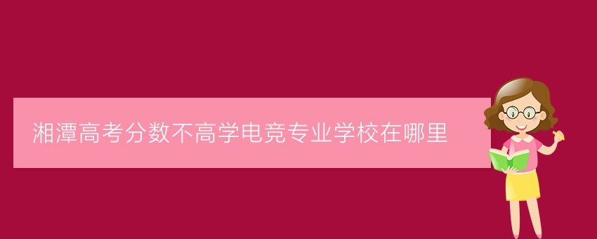 湘潭高考分数不高学电竞专业学校在哪里