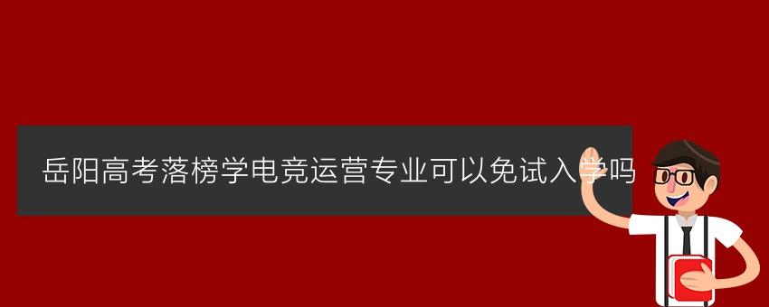 岳阳高考落榜学电竞运营专业可以免试入学吗