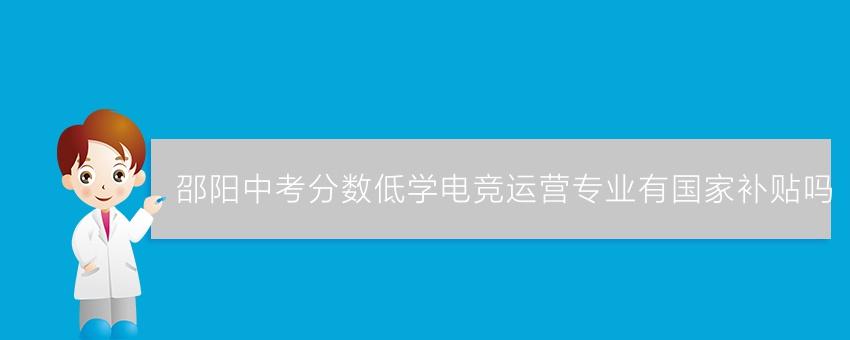 邵阳中考分数低学电竞运营专业有国家补贴吗