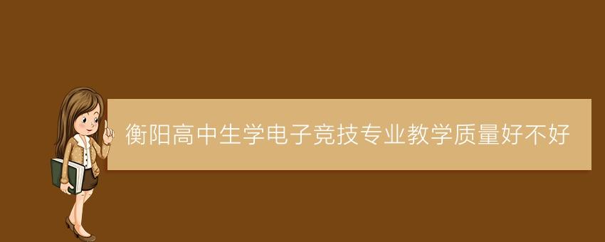 衡阳高中生学电子竞技专业教学质量好不好