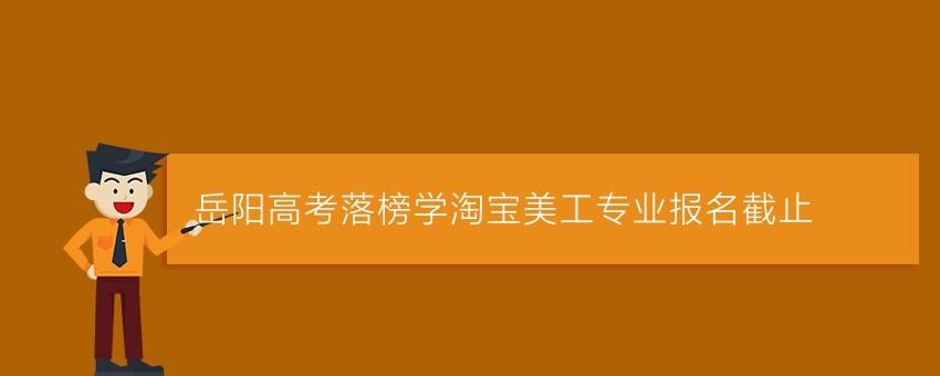 岳阳高考落榜学淘宝美工专业报名截止