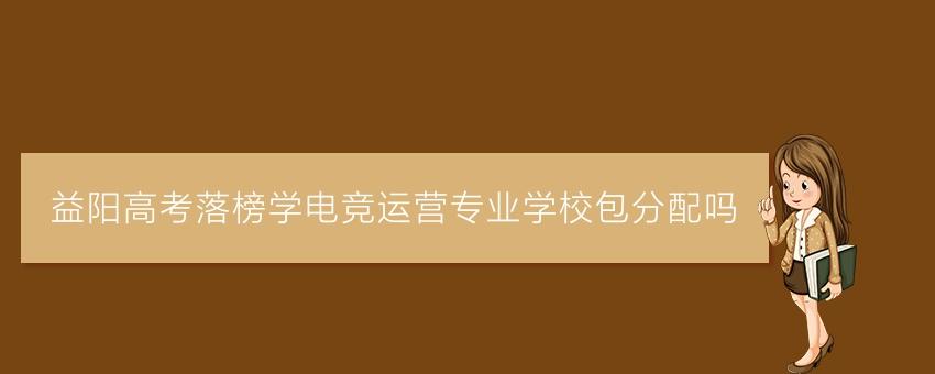 益阳高考落榜学电竞运营专业学校包分配吗