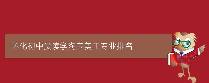怀化初中没读学淘宝美工专业排名